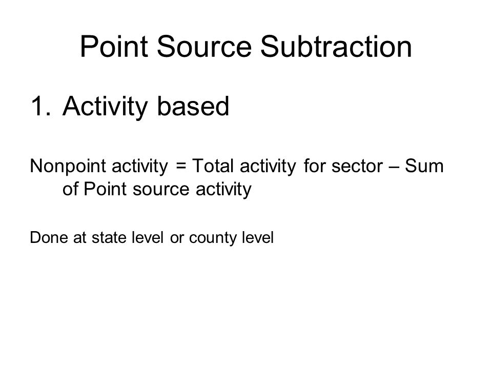 Point Source Subtraction 1.Activity based Nonpoint activity = Total activity for sector – Sum of Point source activity Done at state level or county level