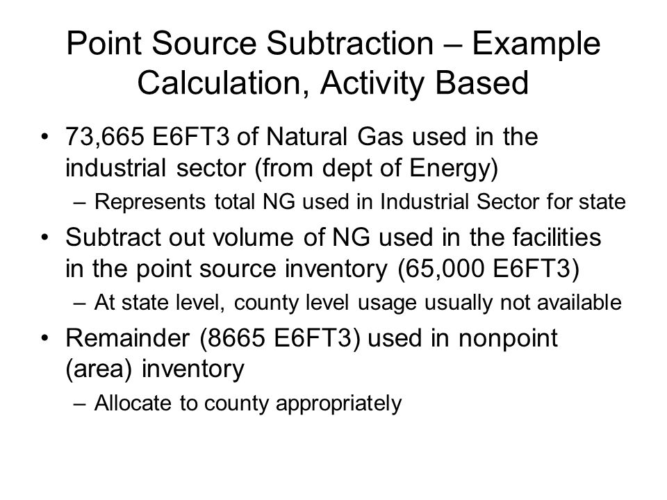 Point Source Subtraction – Example Calculation, Activity Based 73,665 E6FT3 of Natural Gas used in the industrial sector (from dept of Energy) –Represents total NG used in Industrial Sector for state Subtract out volume of NG used in the facilities in the point source inventory (65,000 E6FT3) –At state level, county level usage usually not available Remainder (8665 E6FT3) used in nonpoint (area) inventory –Allocate to county appropriately