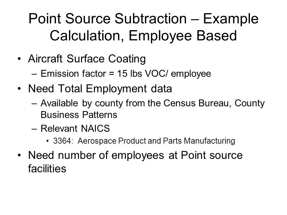 Point Source Subtraction – Example Calculation, Employee Based Aircraft Surface Coating –Emission factor = 15 lbs VOC/ employee Need Total Employment