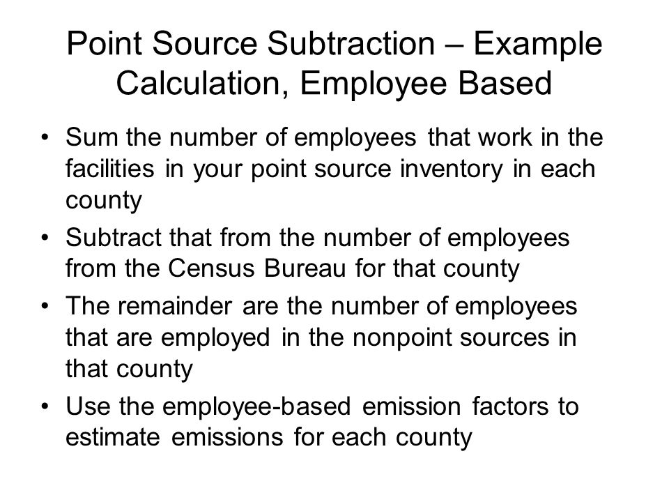 Point Source Subtraction – Example Calculation, Employee Based Sum the number of employees that work in the facilities in your point source inventory in each county Subtract that from the number of employees from the Census Bureau for that county The remainder are the number of employees that are employed in the nonpoint sources in that county Use the employee-based emission factors to estimate emissions for each county