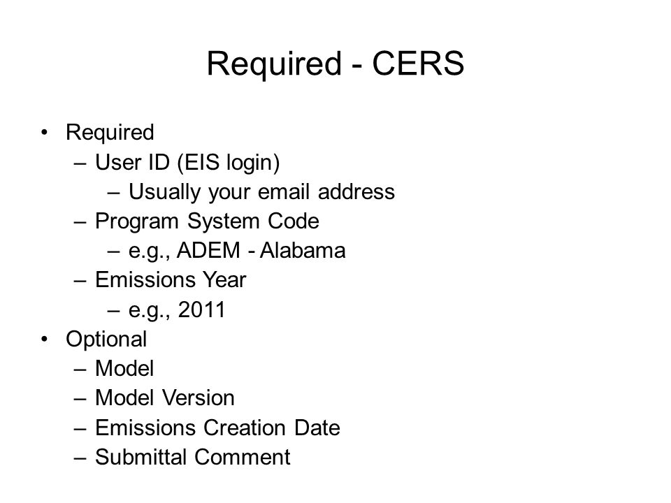 Required - CERS Required –User ID (EIS login) –Usually your email address –Program System Code –e.g., ADEM - Alabama –Emissions Year –e.g., 2011 Optional –Model –Model Version –Emissions Creation Date –Submittal Comment