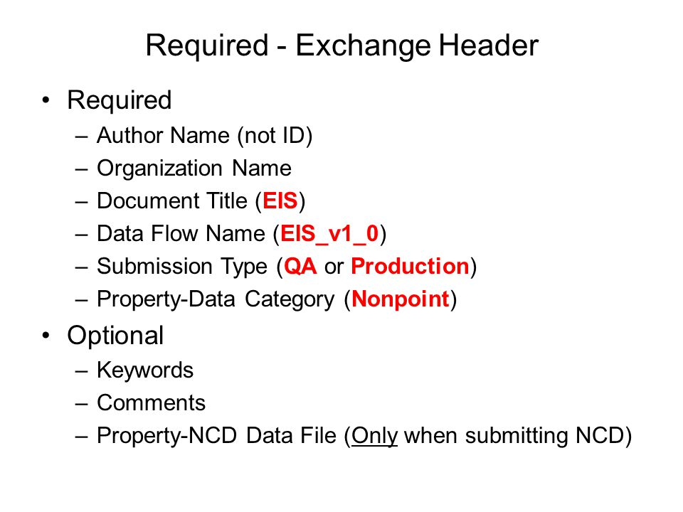 Required - Exchange Header Required –Author Name (not ID) –Organization Name –Document Title (EIS) –Data Flow Name (EIS_v1_0) –Submission Type (QA or