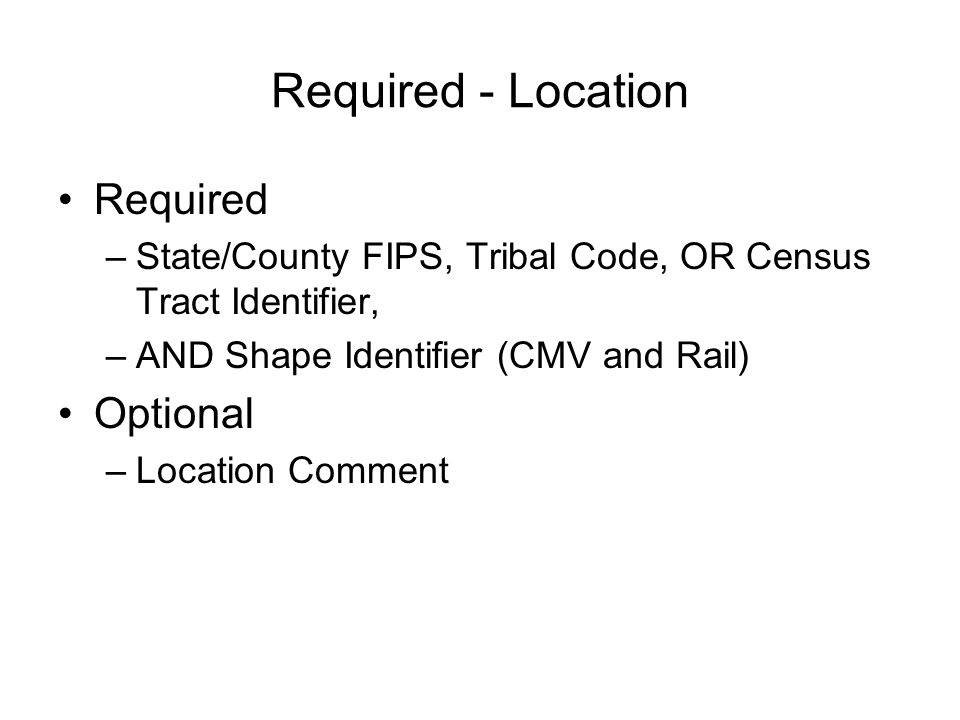 Required - Location Required –State/County FIPS, Tribal Code, OR Census Tract Identifier, –AND Shape Identifier (CMV and Rail) Optional –Location Comment