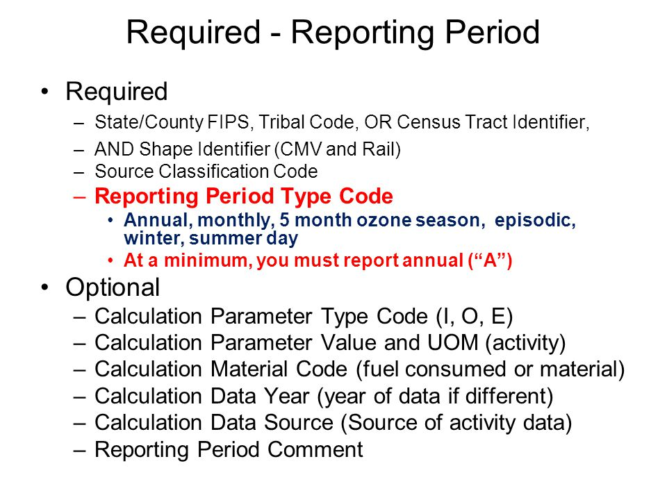 Required - Reporting Period Required –State/County FIPS, Tribal Code, OR Census Tract Identifier, –AND Shape Identifier (CMV and Rail) –Source Classification Code –Reporting Period Type Code Annual, monthly, 5 month ozone season, episodic, winter, summer day At a minimum, you must report annual ( A ) Optional –Calculation Parameter Type Code (I, O, E) –Calculation Parameter Value and UOM (activity) –Calculation Material Code (fuel consumed or material) –Calculation Data Year (year of data if different) –Calculation Data Source (Source of activity data) –Reporting Period Comment