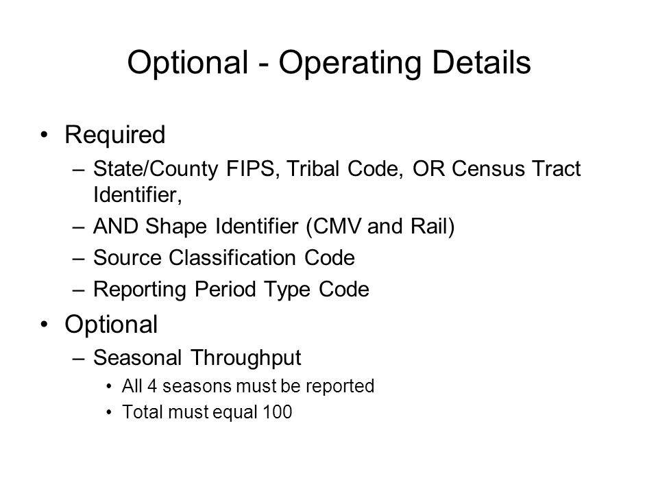 Optional - Operating Details Required –State/County FIPS, Tribal Code, OR Census Tract Identifier, –AND Shape Identifier (CMV and Rail) –Source Classification Code –Reporting Period Type Code Optional –Seasonal Throughput All 4 seasons must be reported Total must equal 100