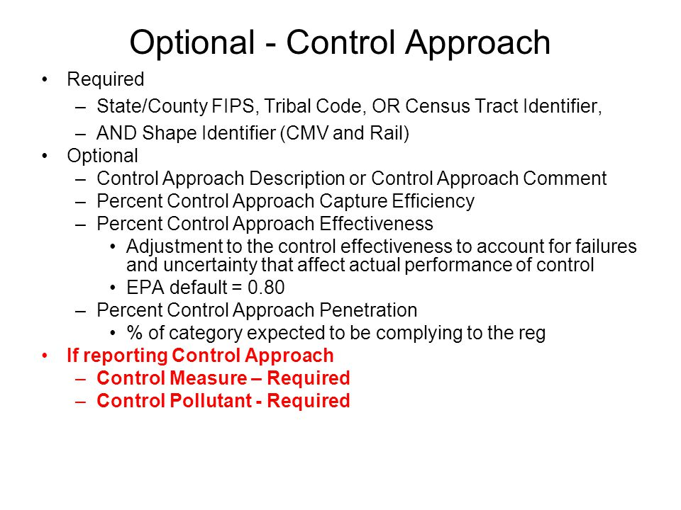 Optional - Control Approach Required –State/County FIPS, Tribal Code, OR Census Tract Identifier, –AND Shape Identifier (CMV and Rail) Optional –Control Approach Description or Control Approach Comment –Percent Control Approach Capture Efficiency –Percent Control Approach Effectiveness Adjustment to the control effectiveness to account for failures and uncertainty that affect actual performance of control EPA default = 0.80 –Percent Control Approach Penetration % of category expected to be complying to the reg If reporting Control Approach –Control Measure – Required –Control Pollutant - Required