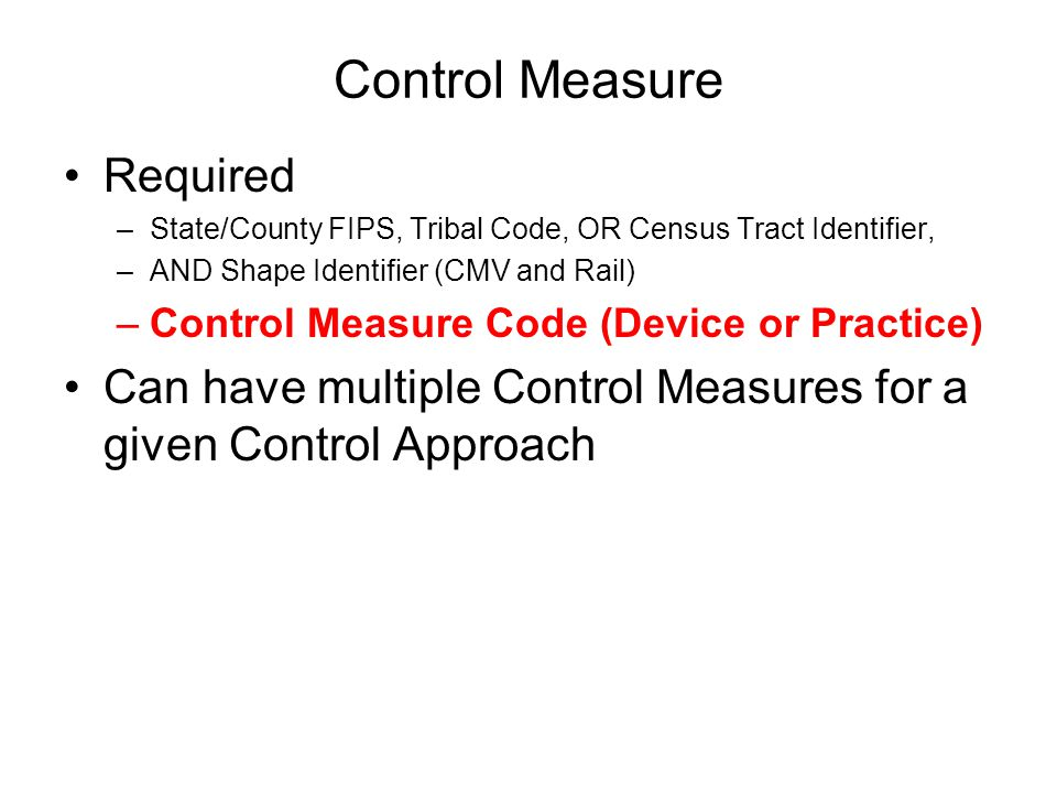 Control Measure Required –State/County FIPS, Tribal Code, OR Census Tract Identifier, –AND Shape Identifier (CMV and Rail) –Control Measure Code (Device or Practice) Can have multiple Control Measures for a given Control Approach
