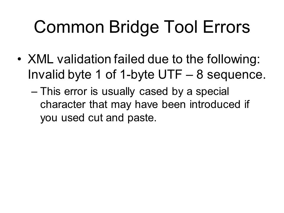 Common Bridge Tool Errors XML validation failed due to the following: Invalid byte 1 of 1-byte UTF – 8 sequence.