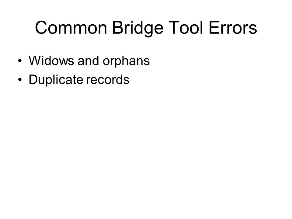 Common Bridge Tool Errors Widows and orphans Duplicate records