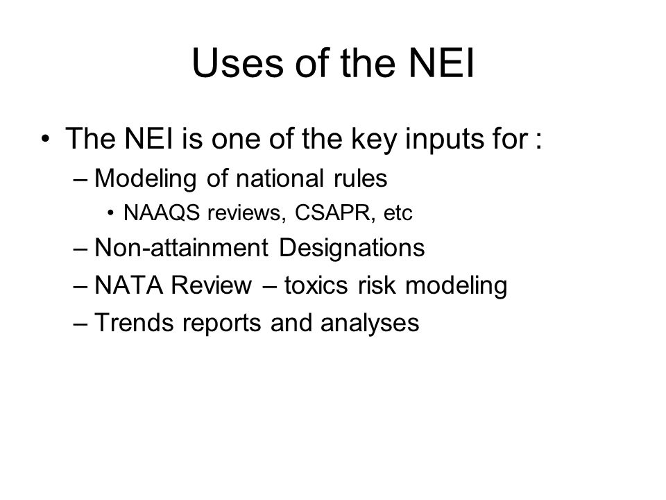 Uses of the NEI The NEI is one of the key inputs for : –Modeling of national rules NAAQS reviews, CSAPR, etc –Non-attainment Designations –NATA Review – toxics risk modeling –Trends reports and analyses