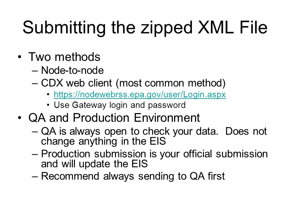 Submitting the zipped XML File Two methods –Node-to-node –CDX web client (most common method) https://nodewebrss.epa.gov/user/Login.aspx Use Gateway l