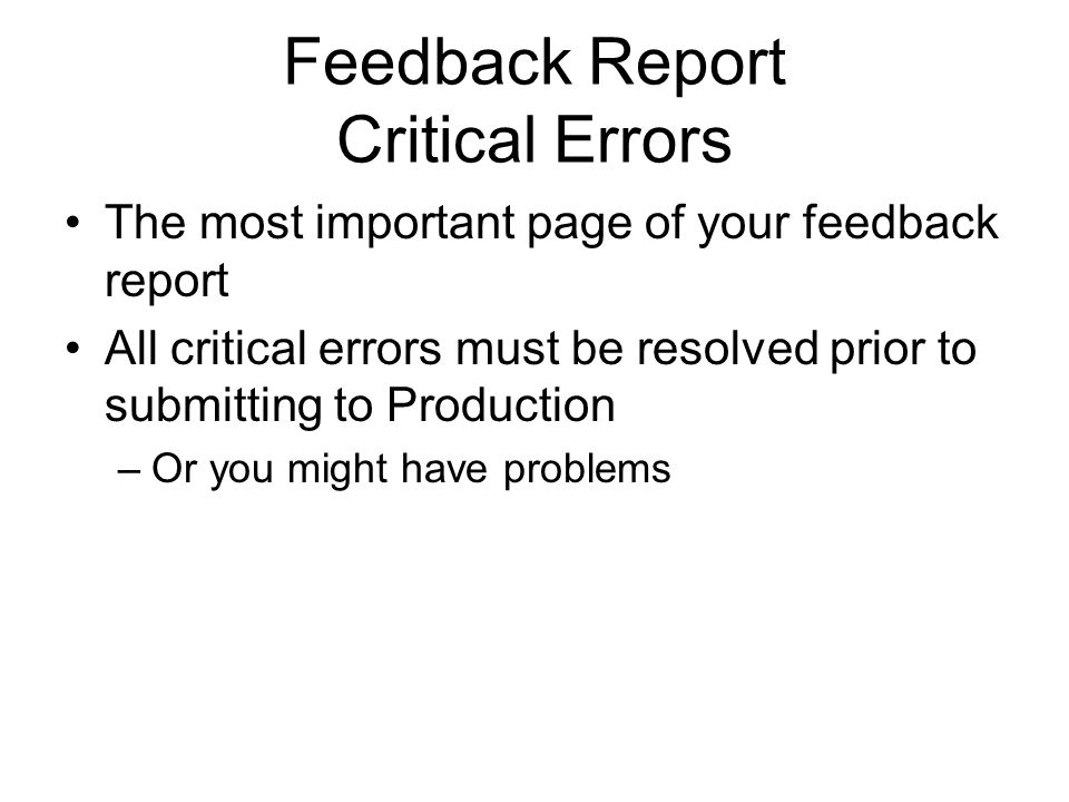 Feedback Report Critical Errors The most important page of your feedback report All critical errors must be resolved prior to submitting to Production