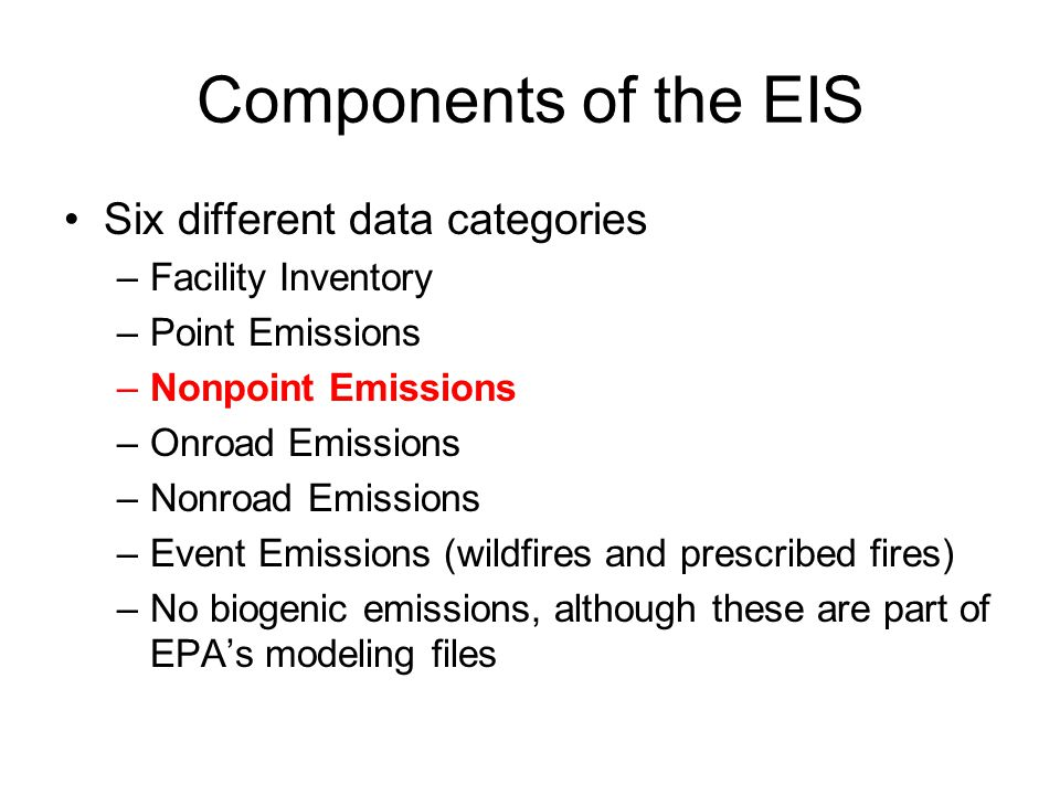 Components of the EIS Six different data categories –Facility Inventory –Point Emissions –Nonpoint Emissions –Onroad Emissions –Nonroad Emissions –Eve