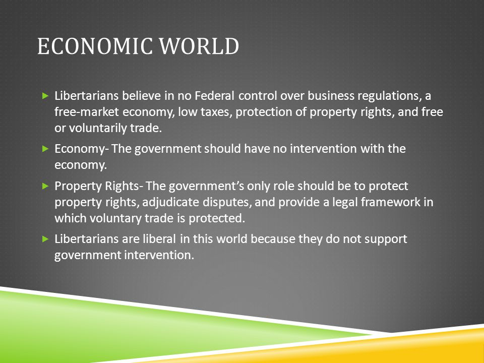 ECONOMIC WORLD  Libertarians believe in no Federal control over business regulations, a free-market economy, low taxes, protection of property rights, and free or voluntarily trade.