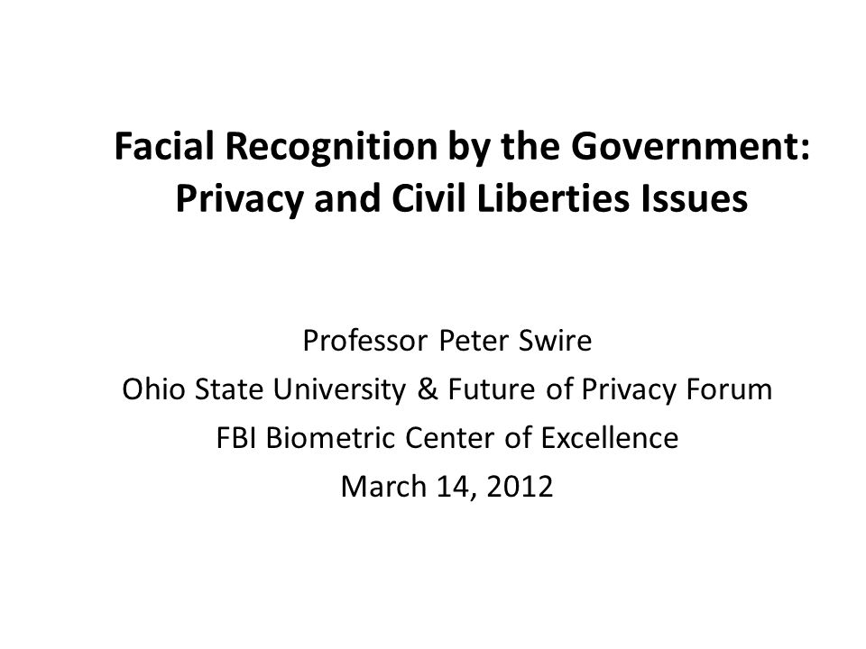 Facial Recognition by the Government: Privacy and Civil Liberties Issues Professor Peter Swire Ohio State University & Future of Privacy Forum FBI Biometric Center of Excellence March 14, 2012