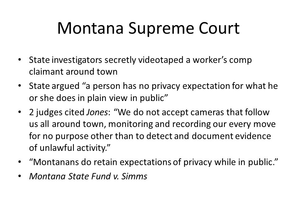 Montana Supreme Court State investigators secretly videotaped a worker's comp claimant around town State argued a person has no privacy expectation for what he or she does in plain view in public 2 judges cited Jones: We do not accept cameras that follow us all around town, monitoring and recording our every move for no purpose other than to detect and document evidence of unlawful activity. Montanans do retain expectations of privacy while in public. Montana State Fund v.