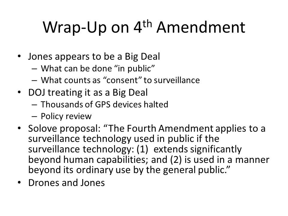 Wrap-Up on 4 th Amendment Jones appears to be a Big Deal – What can be done in public – What counts as consent to surveillance DOJ treating it as a Big Deal – Thousands of GPS devices halted – Policy review Solove proposal: The Fourth Amendment applies to a surveillance technology used in public if the surveillance technology: (1) extends significantly beyond human capabilities; and (2) is used in a manner beyond its ordinary use by the general public. Drones and Jones