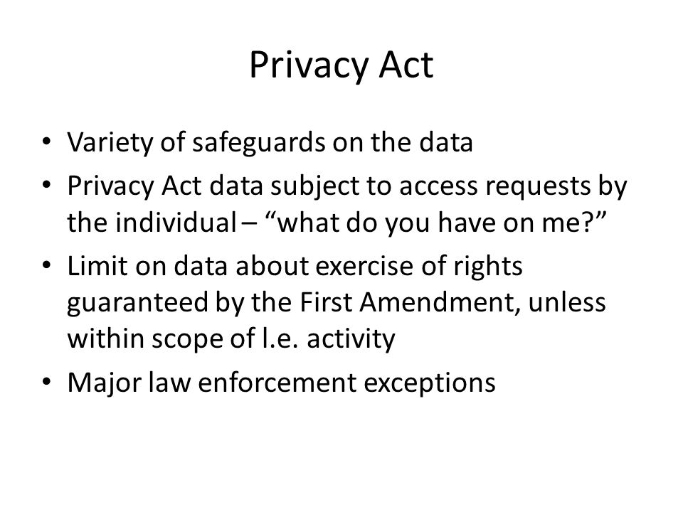 Privacy Act Variety of safeguards on the data Privacy Act data subject to access requests by the individual – what do you have on me Limit on data about exercise of rights guaranteed by the First Amendment, unless within scope of l.e.