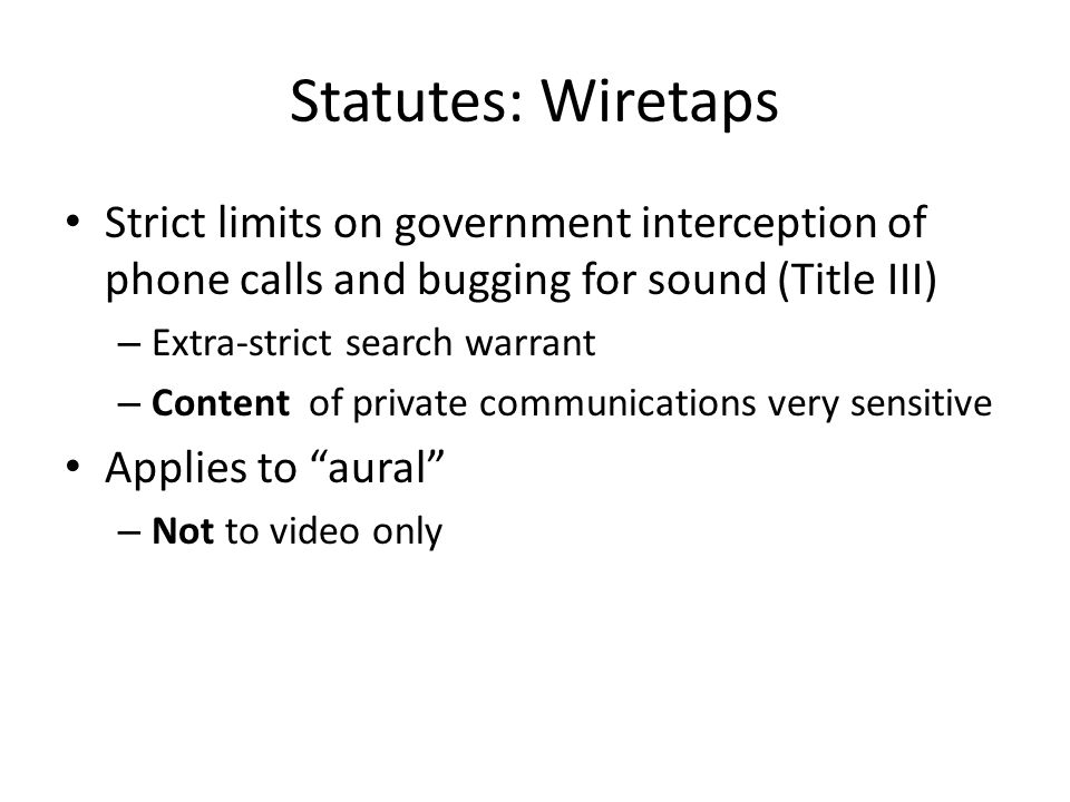 Statutes: Wiretaps Strict limits on government interception of phone calls and bugging for sound (Title III) – Extra-strict search warrant – Content of private communications very sensitive Applies to aural – Not to video only