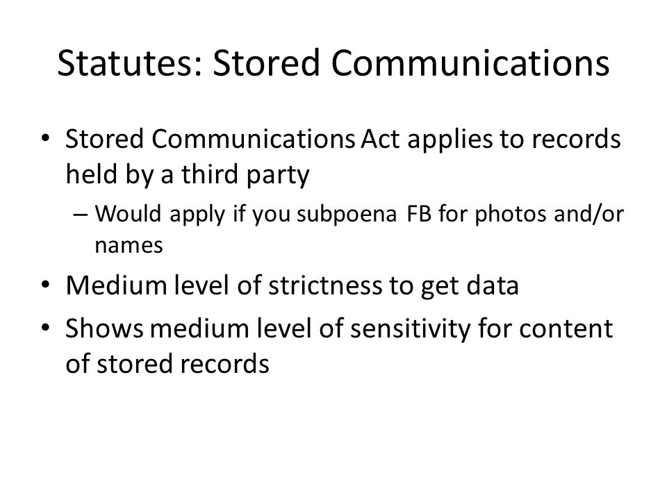 Statutes: Stored Communications Stored Communications Act applies to records held by a third party – Would apply if you subpoena FB for photos and/or names Medium level of strictness to get data Shows medium level of sensitivity for content of stored records