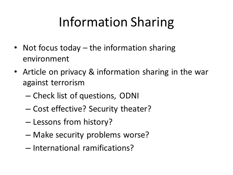 Information Sharing Not focus today – the information sharing environment Article on privacy & information sharing in the war against terrorism – Check list of questions, ODNI – Cost effective.