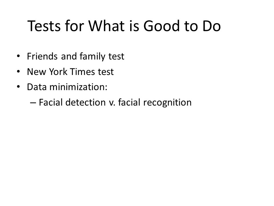Tests for What is Good to Do Friends and family test New York Times test Data minimization: – Facial detection v.