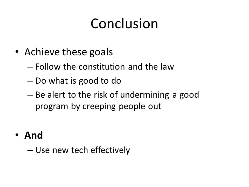 Conclusion Achieve these goals – Follow the constitution and the law – Do what is good to do – Be alert to the risk of undermining a good program by creeping people out And – Use new tech effectively