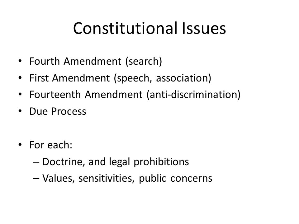 Constitutional Issues Fourth Amendment (search) First Amendment (speech, association) Fourteenth Amendment (anti-discrimination) Due Process For each: – Doctrine, and legal prohibitions – Values, sensitivities, public concerns