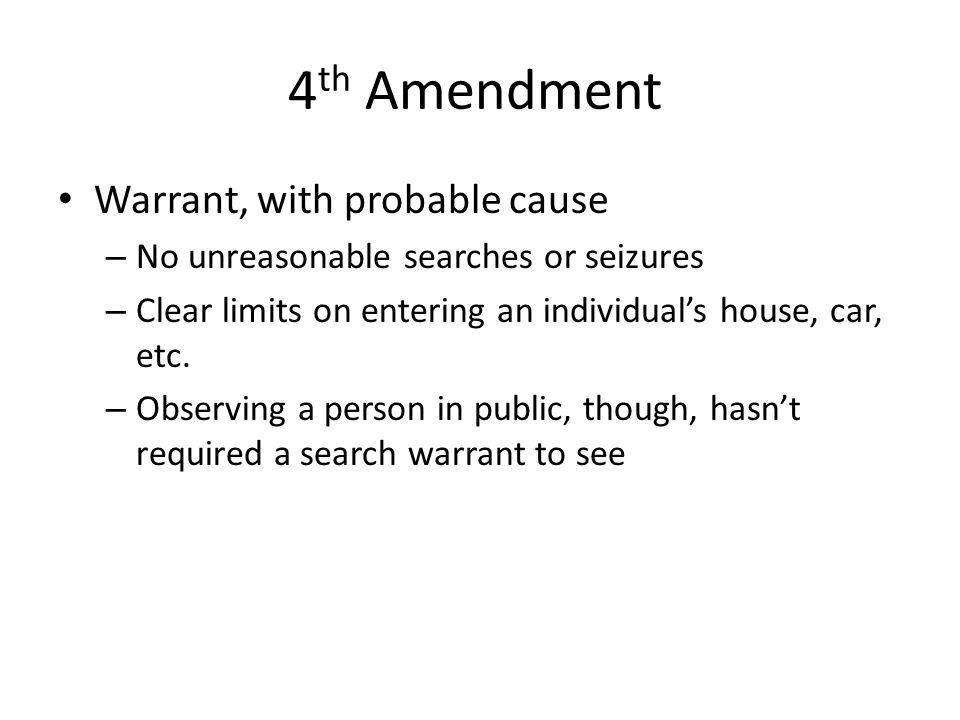 4 th Amendment Warrant, with probable cause – No unreasonable searches or seizures – Clear limits on entering an individual's house, car, etc.