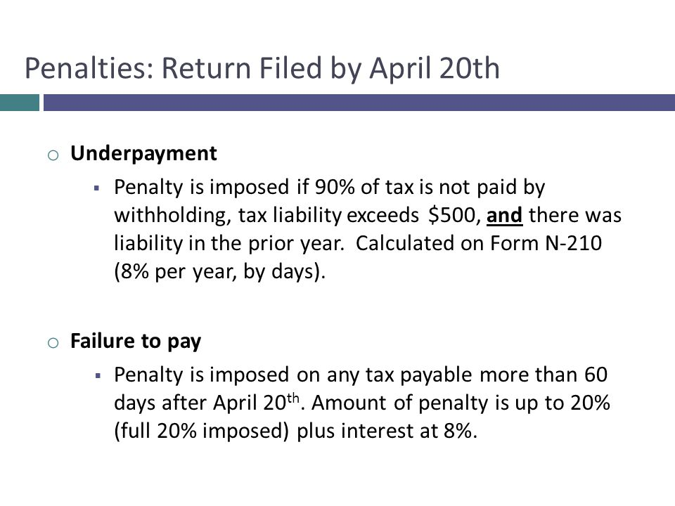 o Underpayment  Penalty is imposed if 90% of tax is not paid by withholding, tax liability exceeds $500, and there was liability in the prior year.