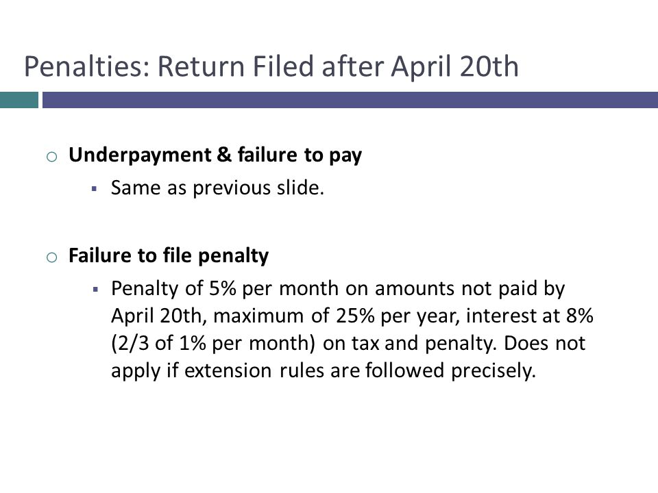 o Underpayment & failure to pay  Same as previous slide. o Failure to file penalty  Penalty of 5% per month on amounts not paid by April 20th, maxim