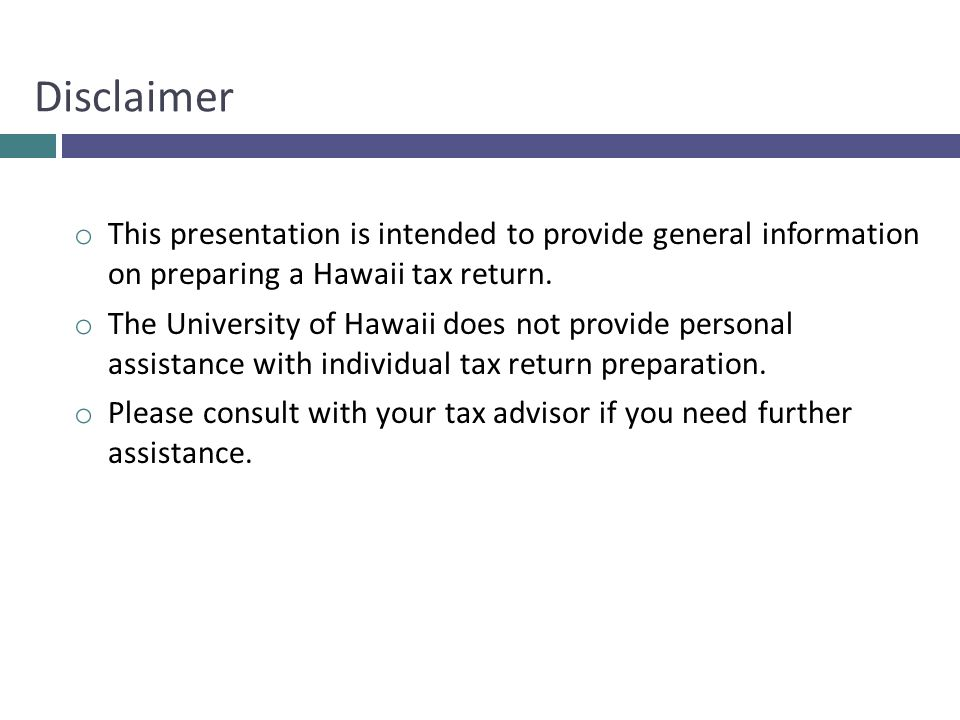 o This presentation is intended to provide general information on preparing a Hawaii tax return. o The University of Hawaii does not provide personal