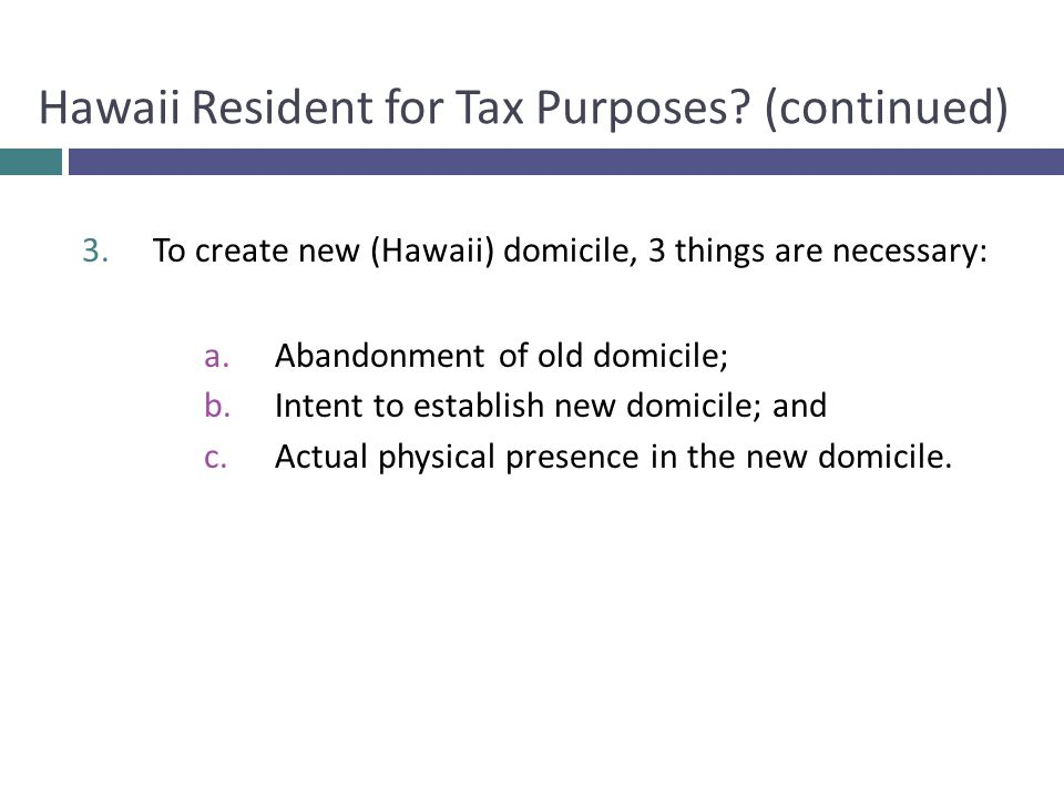 3.To create new (Hawaii) domicile, 3 things are necessary: a.Abandonment of old domicile; b.Intent to establish new domicile; and c.Actual physical pr