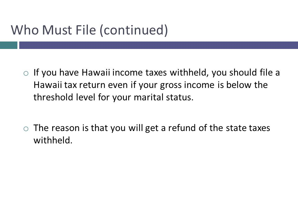 o If you have Hawaii income taxes withheld, you should file a Hawaii tax return even if your gross income is below the threshold level for your marital status.