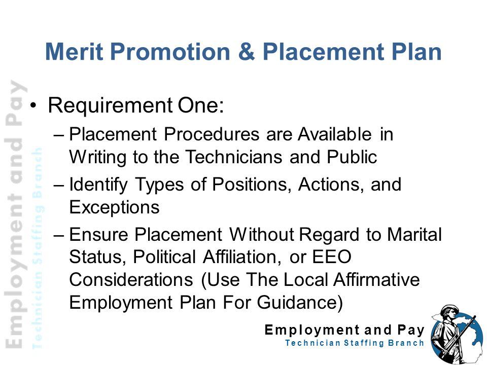 Employment and Pay Technician Staffing Branch Merit Promotion & Placement Plan Requirement One: –Placement Procedures are Available in Writing to the