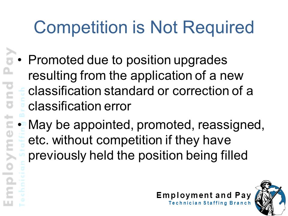 Employment and Pay Technician Staffing Branch Competition is Not Required Promoted due to position upgrades resulting from the application of a new cl