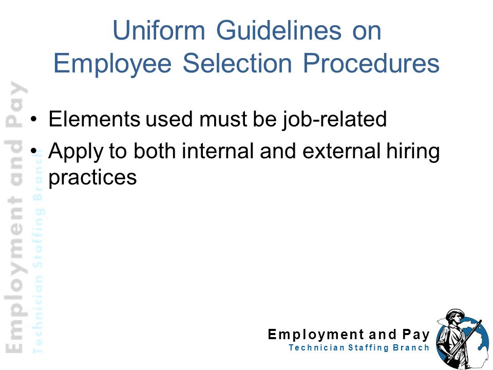 Employment and Pay Technician Staffing Branch Uniform Guidelines on Employee Selection Procedures Elements used must be job-related Apply to both inte
