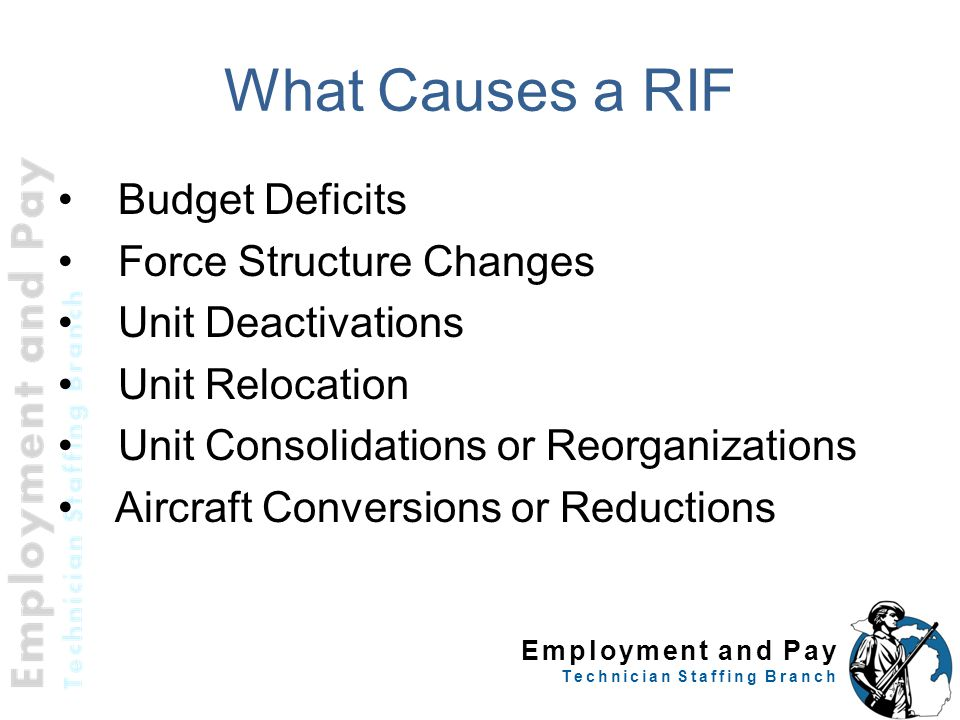 Employment and Pay Technician Staffing Branch What Causes a RIF Budget Deficits Force Structure Changes Unit Deactivations Unit Relocation Unit Consol