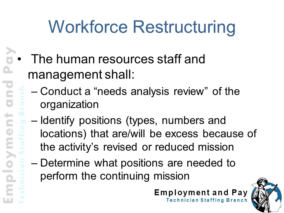 "Employment and Pay Technician Staffing Branch Workforce Restructuring The human resources staff and management shall: –Conduct a ""needs analysis revie"