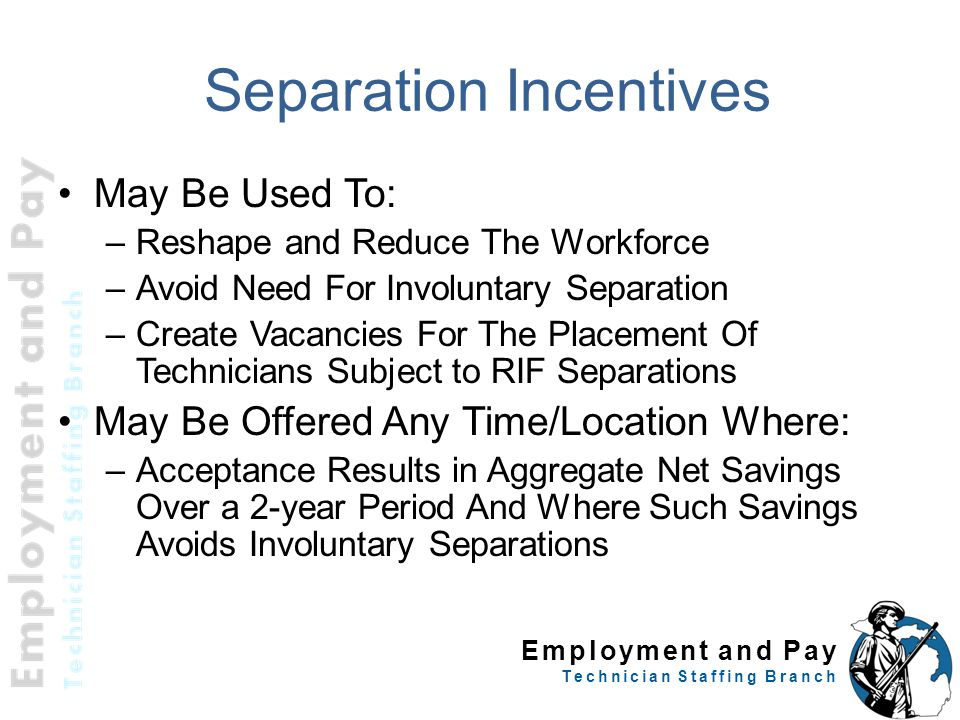 Employment and Pay Technician Staffing Branch Separation Incentives May Be Used To: –Reshape and Reduce The Workforce –Avoid Need For Involuntary Sepa
