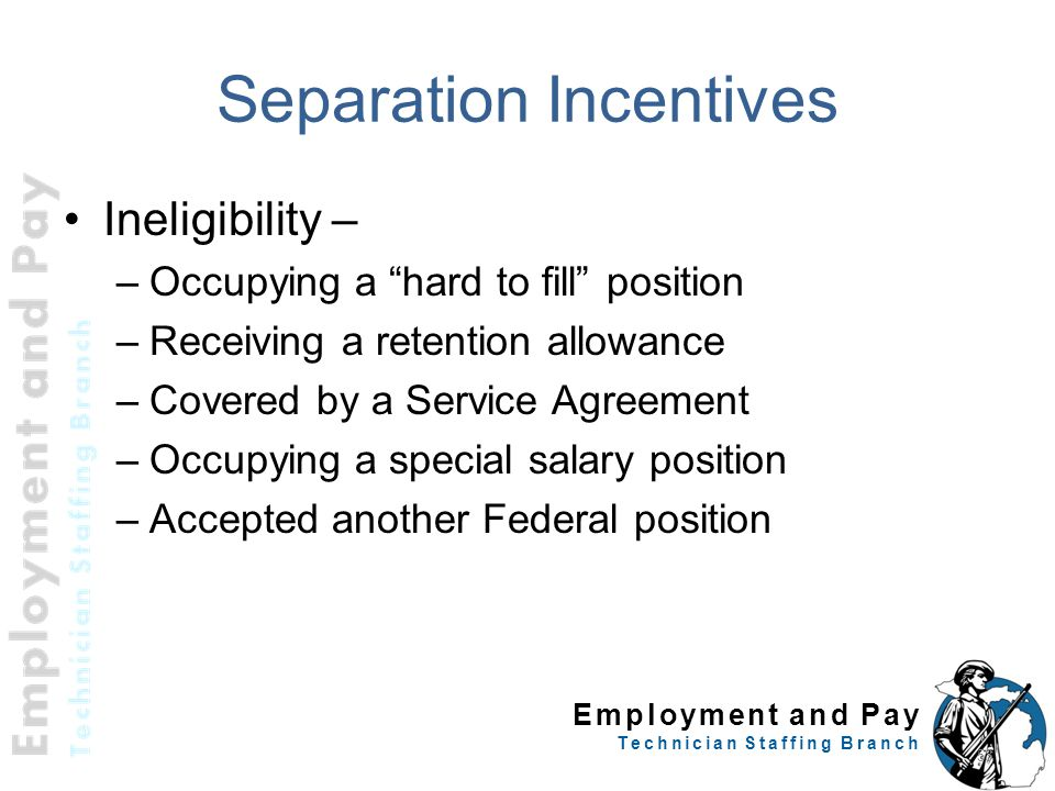 "Employment and Pay Technician Staffing Branch Separation Incentives Ineligibility – –Occupying a ""hard to fill"" position –Receiving a retention allowa"