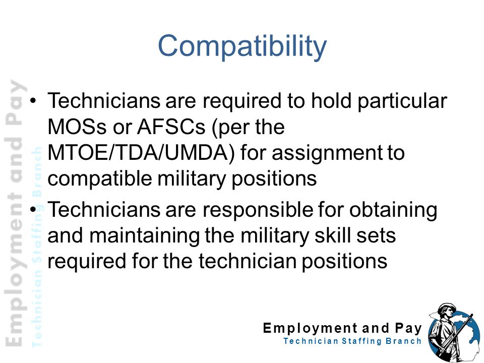 Employment and Pay Technician Staffing Branch Compatibility Technicians are required to hold particular MOSs or AFSCs (per the MTOE/TDA/UMDA) for assi