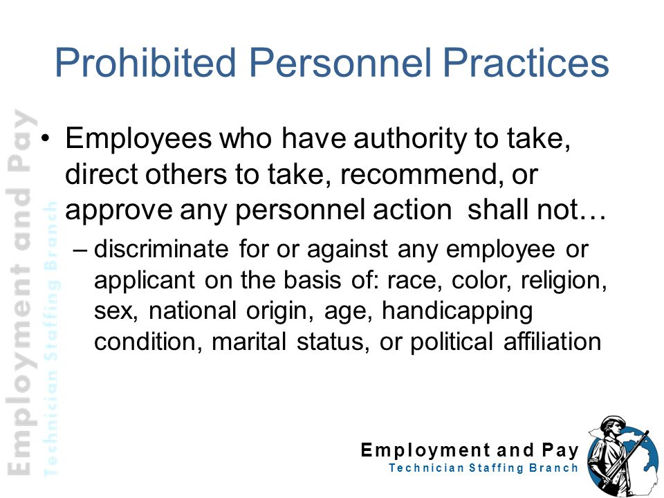 Employment and Pay Technician Staffing Branch Prohibited Personnel Practices Employees who have authority to take, direct others to take, recommend, o