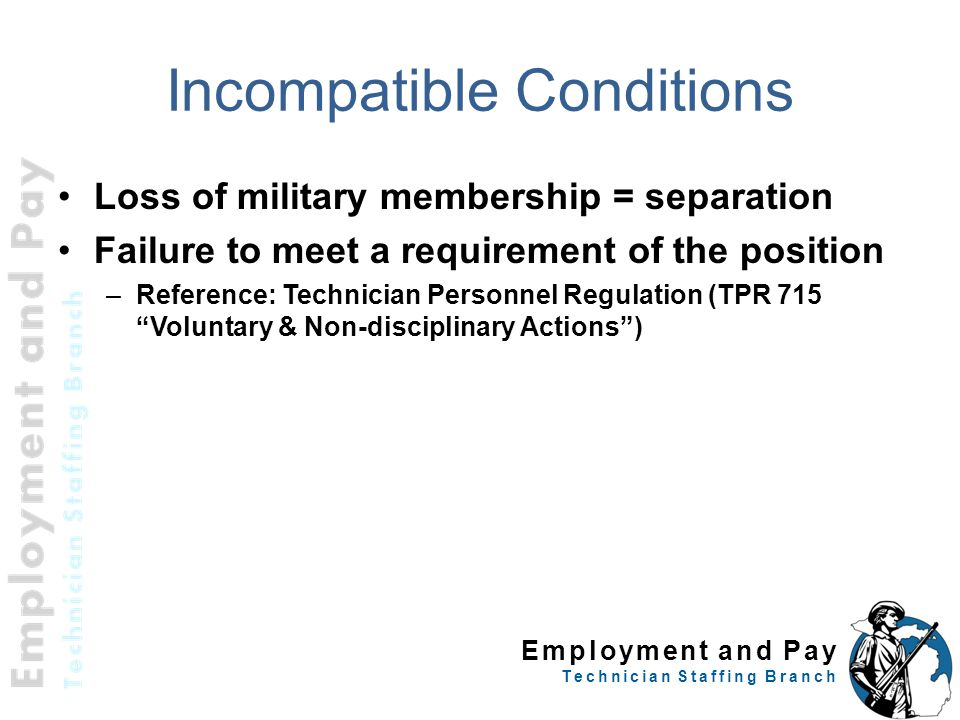 Employment and Pay Technician Staffing Branch Incompatible Conditions Loss of military membership = separation Failure to meet a requirement of the po