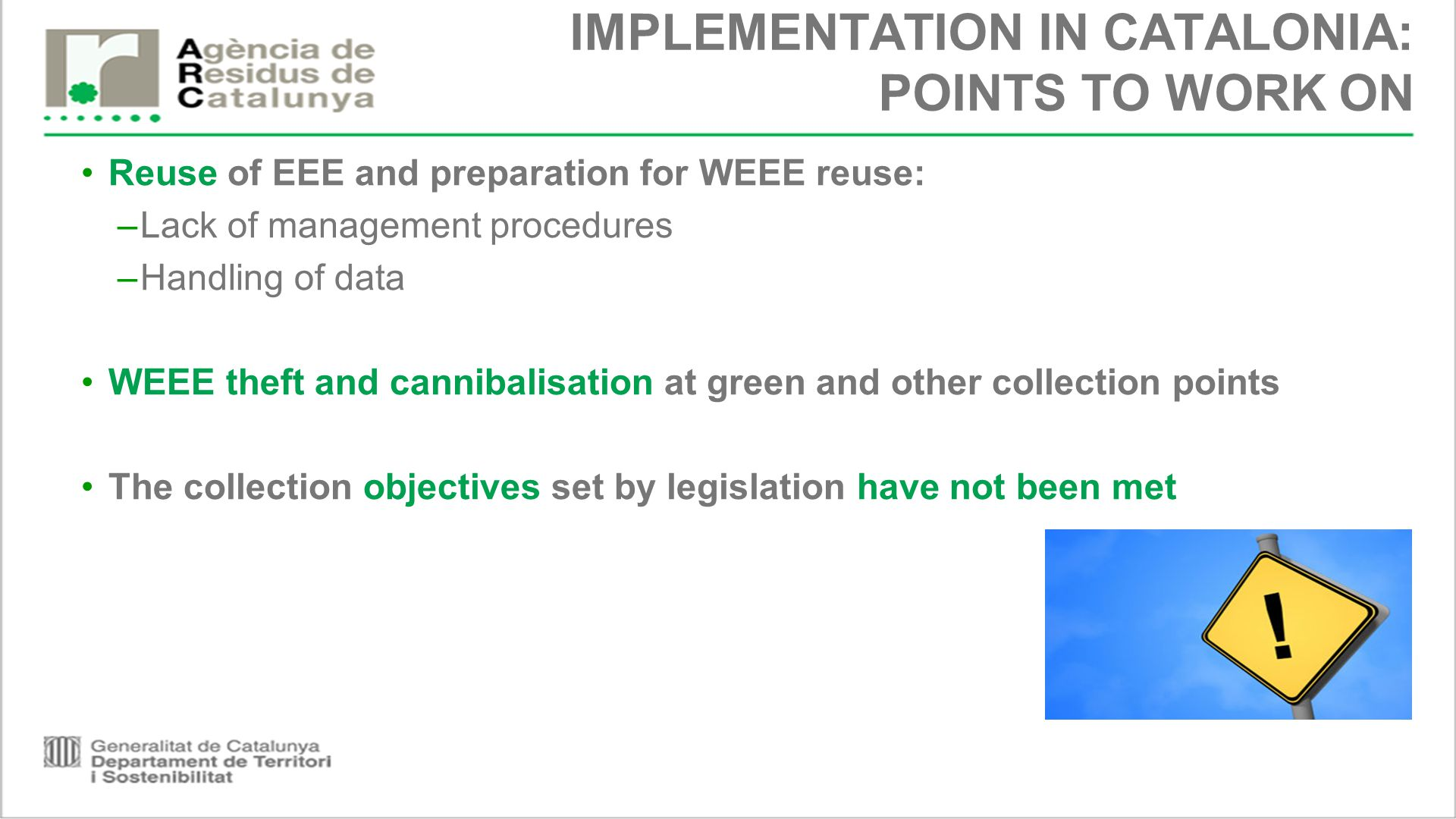 IMPLEMENTATION IN CATALONIA: POINTS TO WORK ON Reuse of EEE and preparation for WEEE reuse: –Lack of management procedures –Handling of data WEEE theft and cannibalisation at green and other collection points The collection objectives set by legislation have not been met
