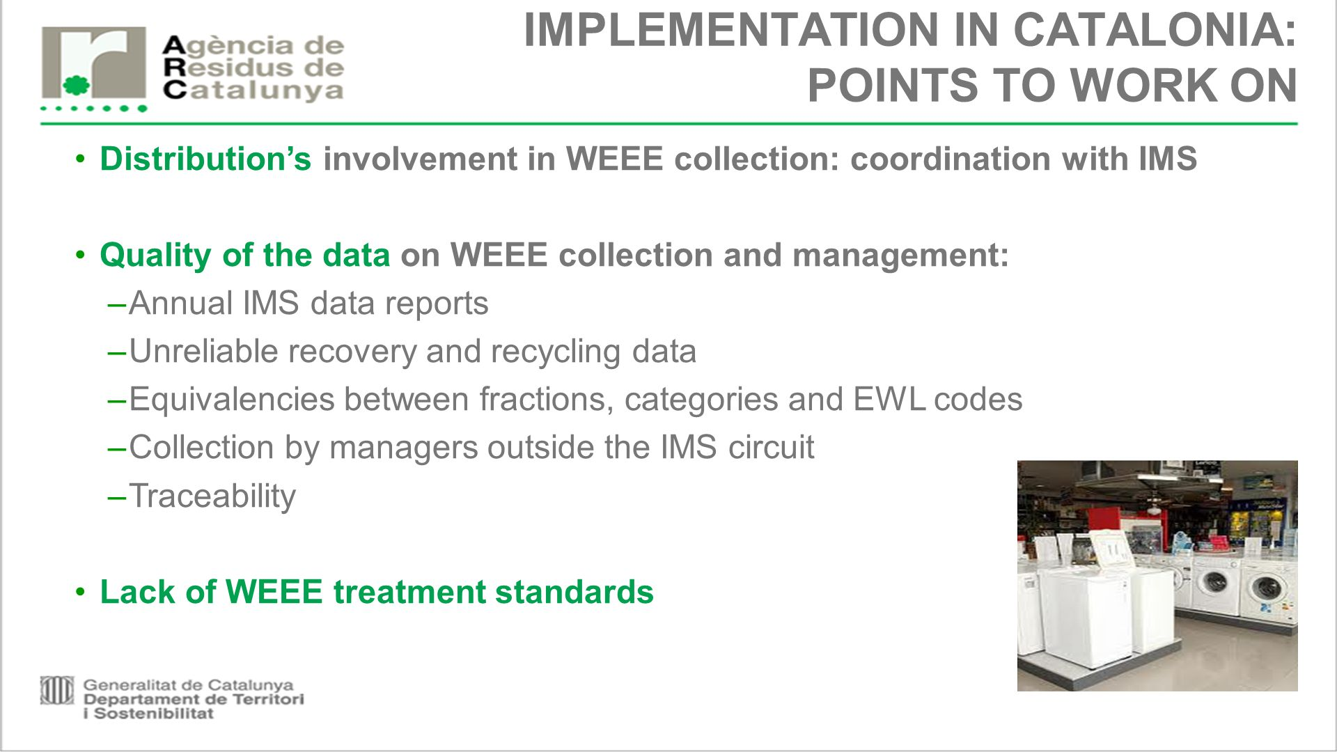 IMPLEMENTATION IN CATALONIA: POINTS TO WORK ON Distribution's involvement in WEEE collection: coordination with IMS Quality of the data on WEEE collection and management: –Annual IMS data reports –Unreliable recovery and recycling data –Equivalencies between fractions, categories and EWL codes –Collection by managers outside the IMS circuit –Traceability Lack of WEEE treatment standards