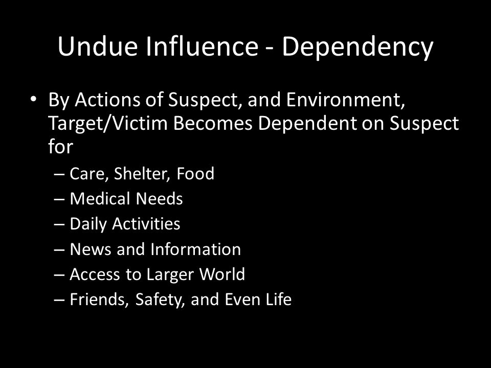Undue Influence - Powerlessness The Result of Manipulated isolation, Fostered Dependency and the Siege Mentality Create A Sense of Powerlessness in the Target/Victim Target/Victim is Powerless Without Suspect – Unable to Function on Own Without Suspect