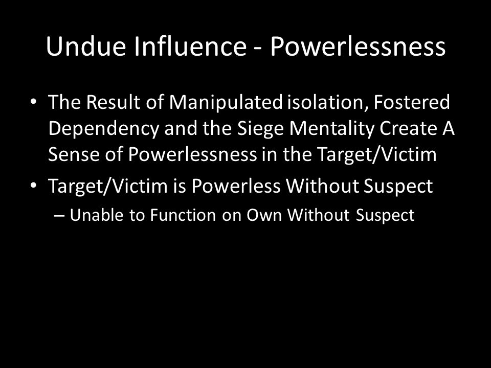 Undue Influence – Fear & Vulnerability In Becoming Utterly Dependent On the Suspect for all of Life's Needs, the Target/Victim Believes They are Vulnerable and Dependent, and So Will Go Along With Suspect, and Not Contradict Suspect and Manipulation Target/Victim Resists Seeking, or Accepting, Outside Help or Assistance
