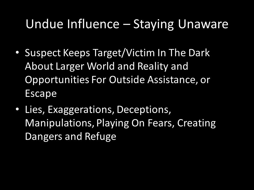 Undue Influence and Consent Undue Influence is Focused on Overcoming Free Will True Consent = Knowing, Free, Voluntary Choices, NOT Threats, Force, Duress, False Promises, Lies and Half-Truths Undue Influence is where Will of Suspect Overrides Will of Target/Victim to give apparent consent