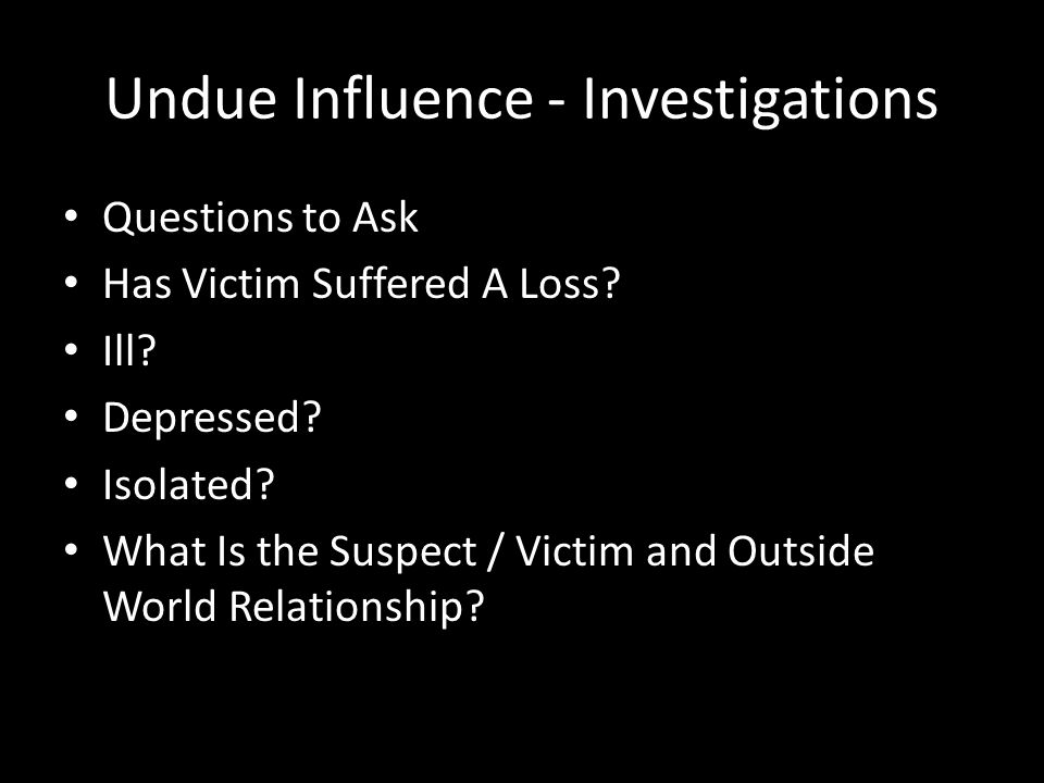 Undue Influence - Investigations The Event(s) or Transaction(s) or Crime(s) Did Victim Have Time to Think, Consider.